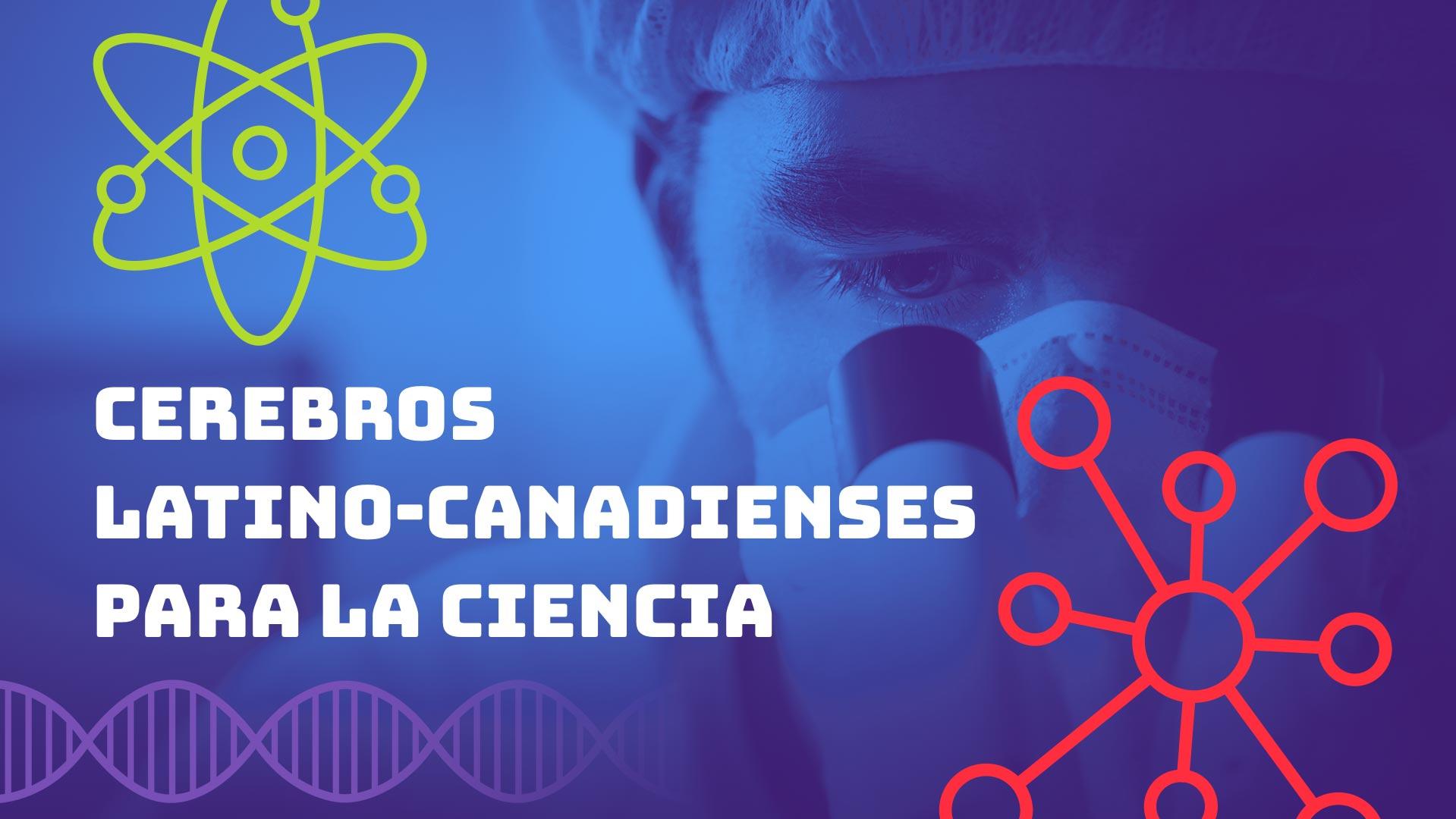 """النص """"Cerebros latino-Canadienses para la ciencia"""" باللون الأبيض مصحوبًا برموز علمية مختلفة مع خلفية صورة الباحث"""